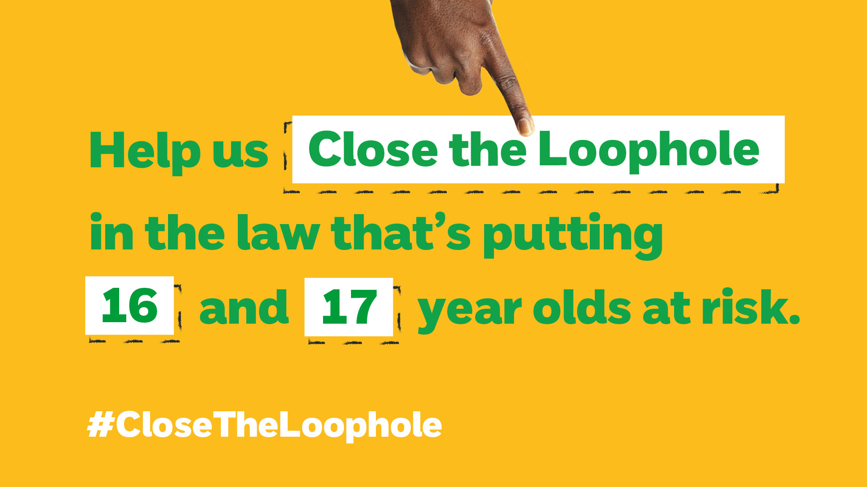 Help us Close the Loophole in the law that's putting 16 and 17 year olds at risk.